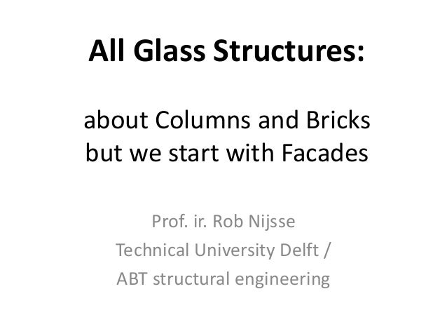 All Glass Structures: about Columns and Bricks but we start with Facades Prof. ir. Rob Nijsse Technical University Delft /...