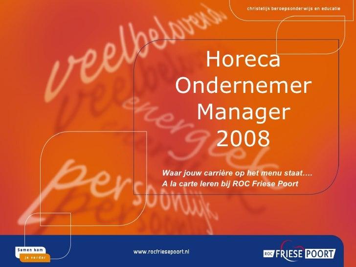 Horeca Ondernemer Manager 2008 Waar jouw carrière op het menu staat…. A la carte leren bij ROC Friese Poort