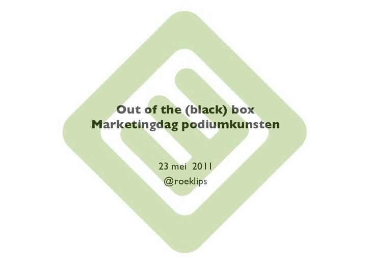 Out of the (black) boxMarketingdag podiumkunsten          23 mei 2011           @roeklips