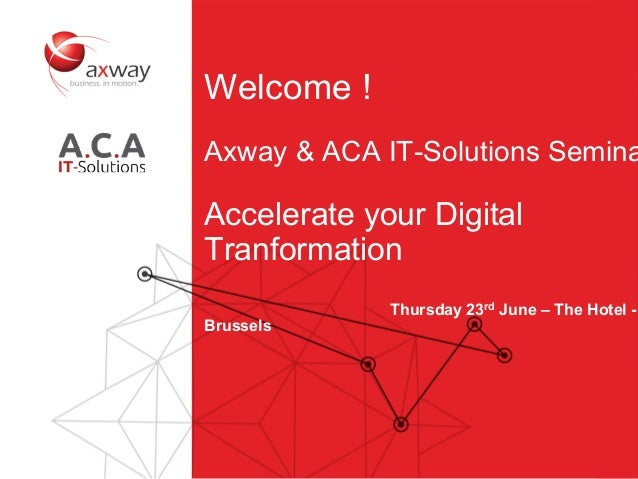 1 Welcome ! Axway & ACA IT-Solutions Semina Accelerate your Digital Tranformation Thursday 23rd June – The Hotel - Brussels