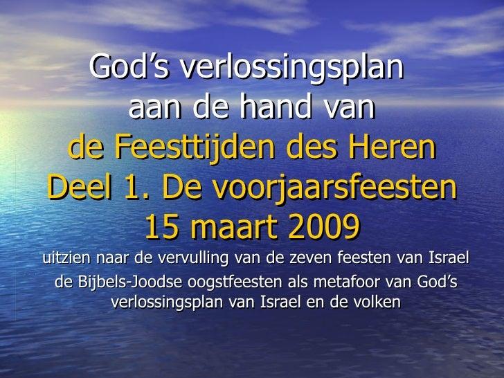God's verlossingsplan  aan de hand van de Feesttijden des Heren Deel 1. De voorjaarsfeesten 15 maart 2009 uitzien naar de ...