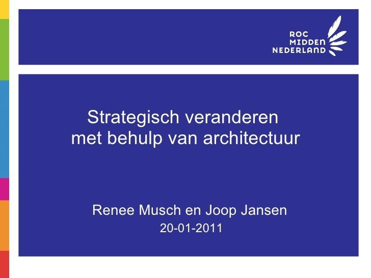 Strategisch veranderen  met behulp van architectuur Renee Musch en Joop Jansen 20-01-2011