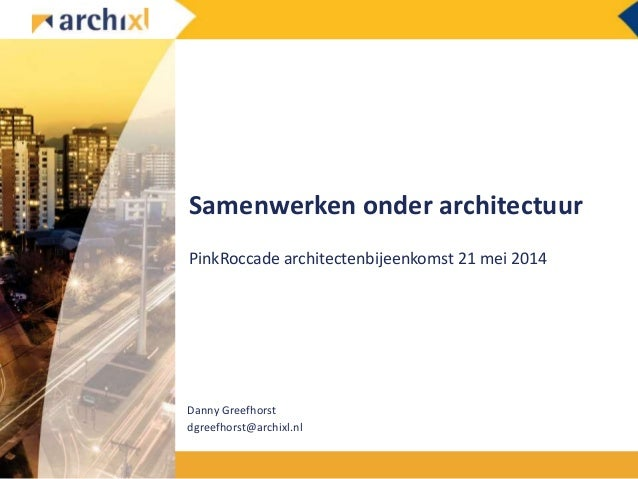 Samenwerken onder architectuur PinkRoccade architectenbijeenkomst 21 mei 2014 Danny Greefhorst dgreefhorst@archixl.nl