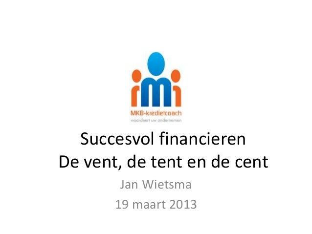 Succesvol financierenDe vent, de tent en de cent        Jan Wietsma       19 maart 2013