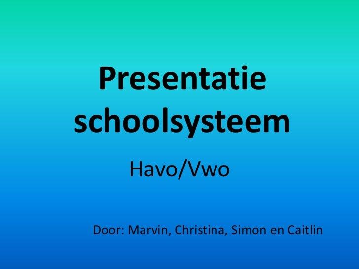 Presentatieschoolsysteem       Havo/Vwo Door: Marvin, Christina, Simon en Caitlin