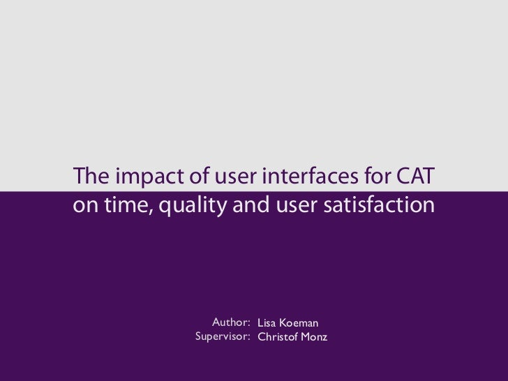 The impact of user interfaces for CATon time, quality and user satisfaction               Author: Lisa Koeman            S...
