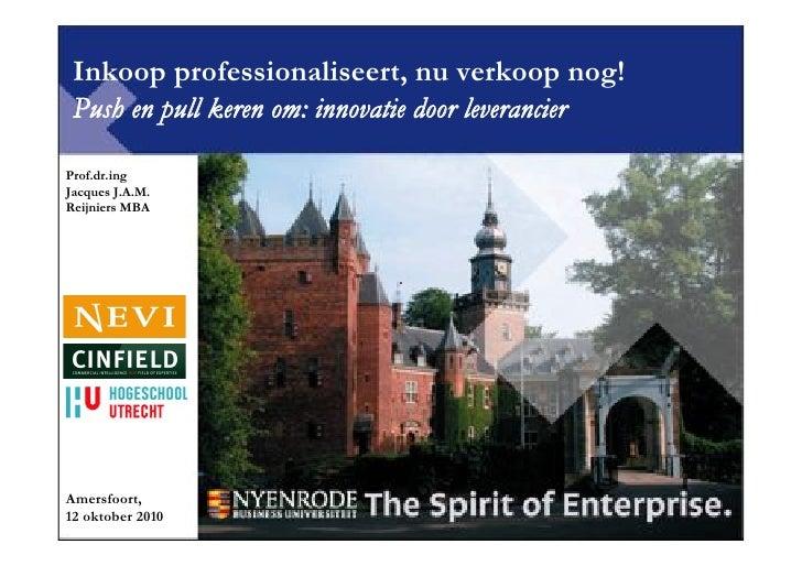 Inkoop professionaliseert, nu verkoop nog!  Push en pull keren om: innovatie door leverancier  Prof.dr.ing Jacques J.A.M. ...