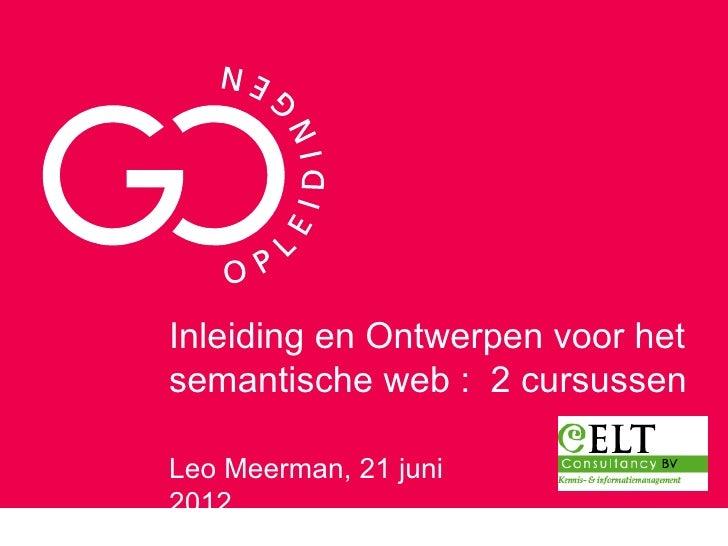 Inleiding en Ontwerpen voor hetsemantische web : 2 cursussenLeo Meerman, 21 juni2012