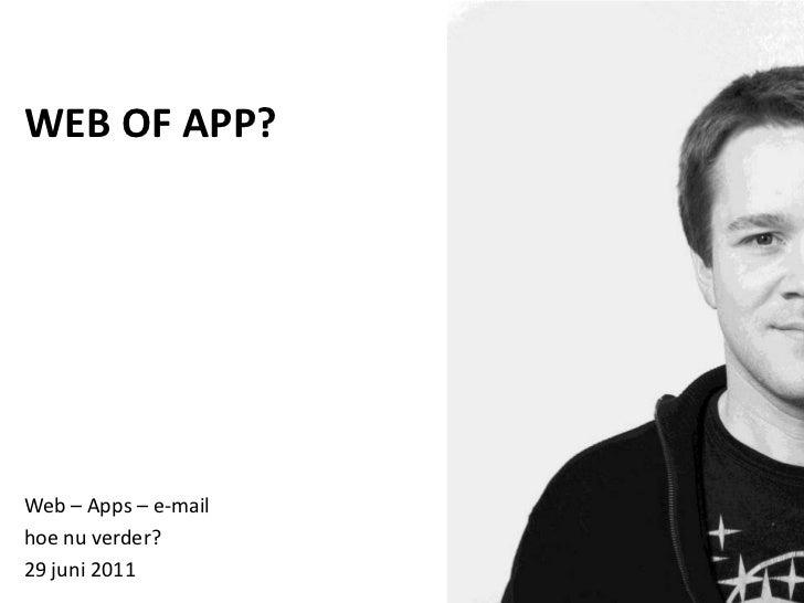 WEB OF APP?<br />Web – Apps – e-mail <br />hoe nu verder?<br />29 juni 2011<br />