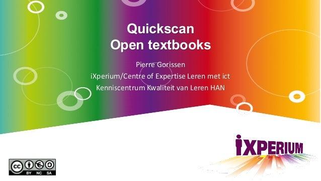 Quickscan Open textbooks Pierre Gorissen iXperium/Centre of Expertise Leren met ict Kenniscentrum Kwaliteit van Leren HAN
