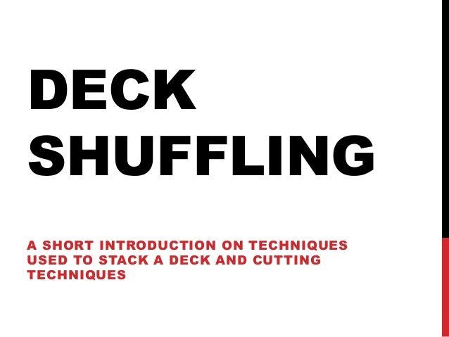 DECK SHUFFLING A SHORT INTRODUCTION ON TECHNIQUES USED TO STACK A DECK AND CUTTING TECHNIQUES