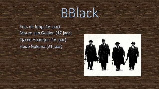 BBlack Frits de Jong (16 jaar) Mauro van Gelden (17 jaar) Tjardo Haantjes (16 jaar) Huub Galema (21 jaar)