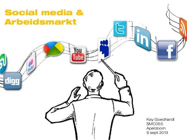 Social media & Arbeidsmarkt Kay Goedhardt SMC055 Apeldoorn 9 sept 2013