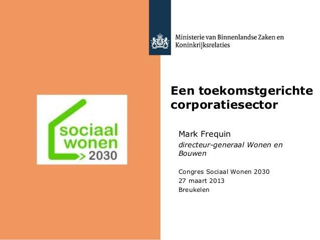Een toekomstgerichtecorporatiesectorMark Frequindirecteur-generaal Wonen enBouwenCongres Sociaal Wonen 203027 maart 2013Br...