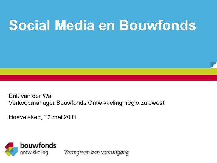 Social Media en Bouwfonds Erik van der Wal Verkoopmanager Bouwfonds Ontwikkeling, regio zuidwest Hoevelaken, 12 mei 2011