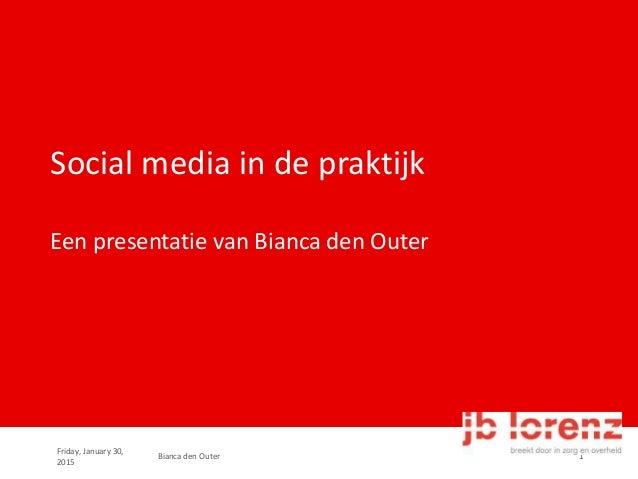 Friday, January 30, 2015 Bianca den Outer 1 Social media in de praktijk Een presentatie van Bianca den Outer