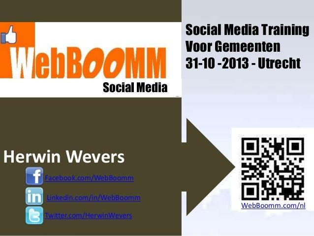 Social Media Training Voor Gemeenten 31-10 -2013 - Utrecht Social Media..…  Herwin Wevers Facebook.com/WebBoomm Linkedin.c...