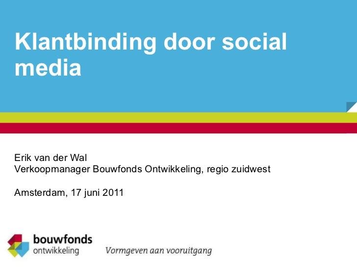 Klantbinding door social media Erik van der Wal Verkoopmanager Bouwfonds Ontwikkeling, regio zuidwest Amsterdam, 17 juni 2...