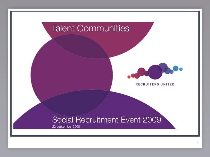 Talent Communities       SOCIAL RECRUITMENT ?  Social Recruitment Event 2009  22 september 2009                           ...