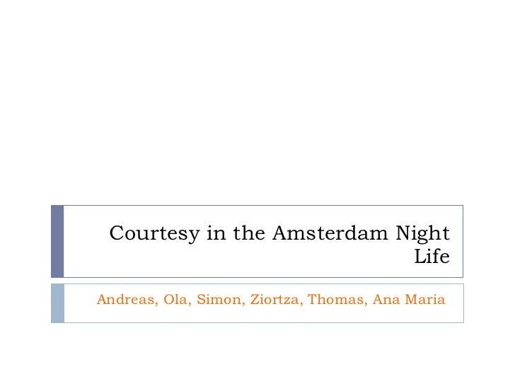 Courtesy in the Amsterdam Night Life Andreas, Ola, Simon, Ziortza, Thomas, Ana Maria