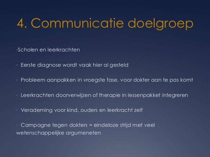 4. Communicatie doelgroep•Scholen en leerkrachten• Eerste diagnose wordt vaak hier al gesteld• Probleem aanpakken in vroeg...