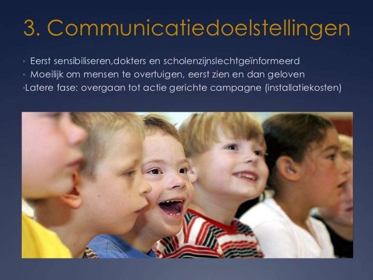 3. Communicatiedoelstellingen• Eerst sensibiliseren,dokters en scholenzijnslechtgeïnformeerd• Moeilijk om mensen te overtu...