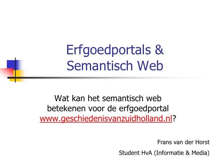 Erfgoedportals &       Semantisch Web     Wat kan het semantisch web  betekenen voor de erfgoedportal www.geschiedenisvanz...