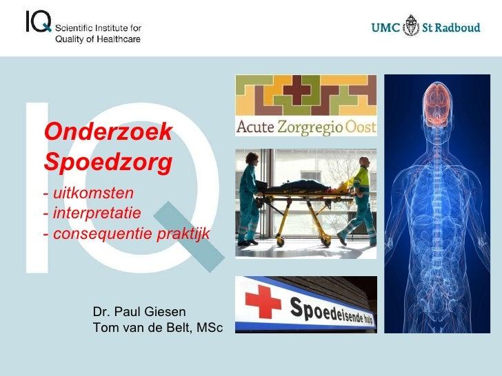 Onderzoek Spoedzorg - uitkomsten  - interpretatie - consequentie praktijk Dr. Paul Giesen Tom van de Belt, MSc
