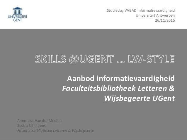 Aanbod informatievaardigheid Faculteitsbibliotheek Letteren & Wijsbegeerte UGent Anne-Lise Van der Meulen Saskia Scheltjen...