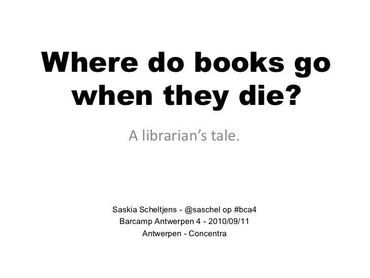 Where do books go when they die?        A librarian's tale.    Saskia Scheltjens - @saschel op #bca4     Barcamp Antwerpen...