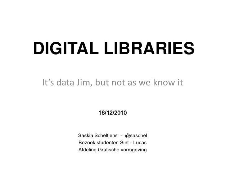 DIGITAL LIBRARIESIt's data Jim, but not as we know it                 16/12/2010         Saskia Scheltjens - @saschel     ...