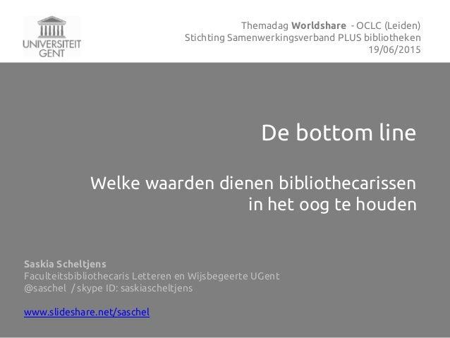 De bottom line Welke waarden dienen bibliothecarissen in het oog te houden Saskia Scheltjens Faculteitsbibliothecaris Lett...