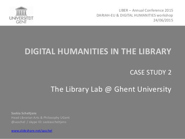 DIGITAL HUMANITIES IN THE LIBRARY CASE STUDY 2 The Library Lab @ Ghent University Saskia Scheltjens Head Librarian Arts & ...