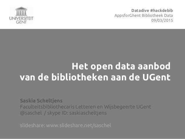 Het open data aanbod van de bibliotheken aan de UGent Saskia Scheltjens Faculteitsbibliothecaris Letteren en Wijsbegeerte ...