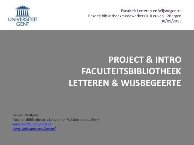 PROJECT & INTRO FACULTEITSBIBLIOTHEEK LETTEREN & WIJSBEGEERTE Saskia Scheltjens Faculteitsbibliothecaris Letteren en Wijsb...