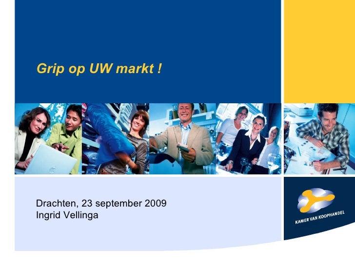 Grip op UW markt ! Drachten, 23 september 2009 Ingrid Vellinga