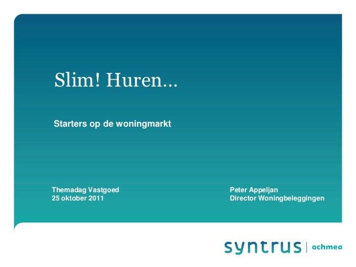 Slim! Huren… Themadag Vastgoed Peter Appeljan 25 oktober 2011 Starters op de woningmarkt