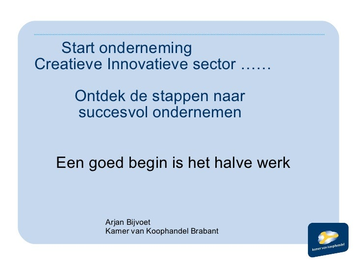 Start onderneming  Creatieve Innovatieve sector ……    Ontdek de stappen naar    succesvol ondernemen <ul><li>Een goed begi...