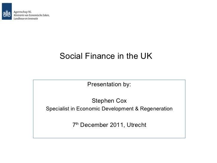 Social Finance in the UK Presentation by: Stephen Cox Specialist in Economic Development & Regeneration 7 th  December 201...