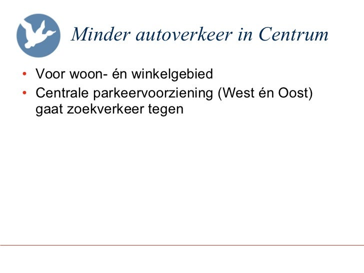Minder autoverkeer in Centrum <ul><li>Voor woon- én winkelgebied </li></ul><ul><li>Centrale parkeervoorziening (West én Oo...