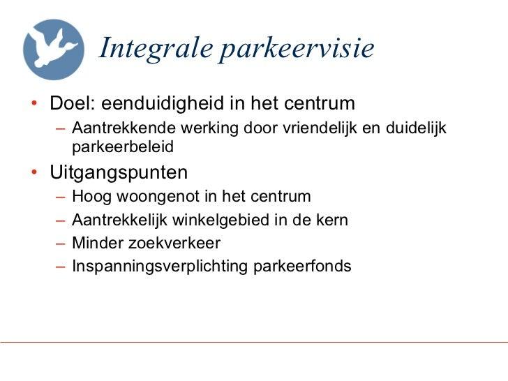Integrale parkeervisie <ul><li>Doel: eenduidigheid in het centrum </li></ul><ul><ul><li>Aantrekkende werking door vriendel...