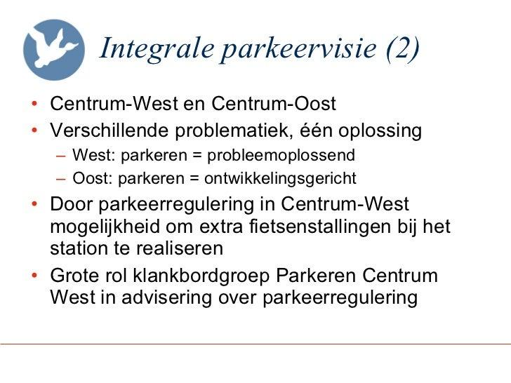 Integrale parkeervisie (2) <ul><li>Centrum-West en Centrum-Oost </li></ul><ul><li>Verschillende problematiek, één oplossin...
