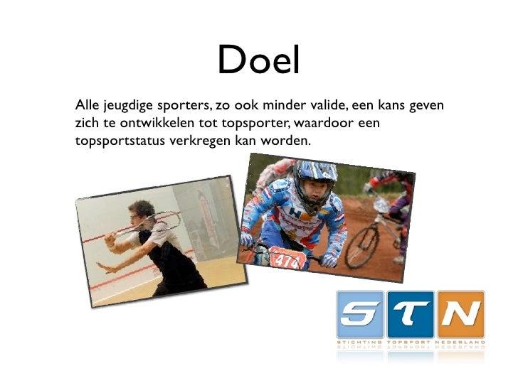 Doel Alle jeugdige sporters, zo ook minder valide, een kans geven zich te ontwikkelen tot topsporter, waardoor een topspor...