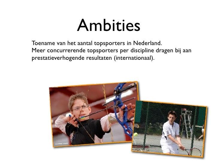 Ambities Toename van het aantal topsporters in Nederland. Meer concurrerende topsporters per discipline dragen bij aan pre...