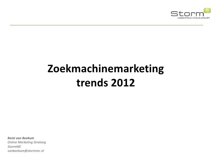 Zoekmachinemarketing                                 trends 2012Remi van BeekumOnline Marketing StrateegStormMCvanbeekum@s...