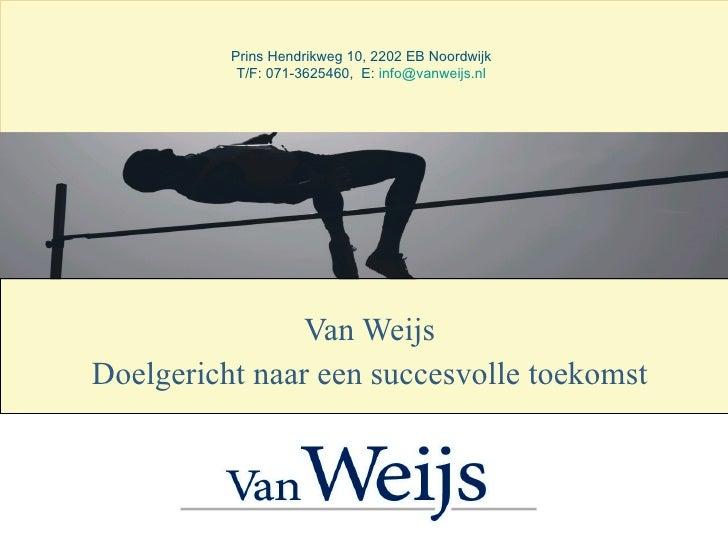 Van Weijs Doelgericht naar een succesvolle toekomst Prins Hendrikweg 10, 2202 EB Noordwijk T/F: 071-3625460,  E:  [email_a...