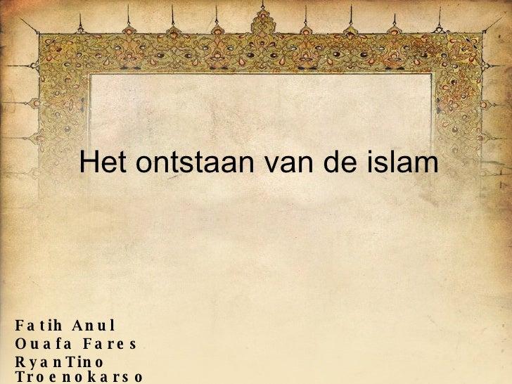 Het ontstaan van de islam Fatih Anul Ouafa Fares RyanTino Troenokarso