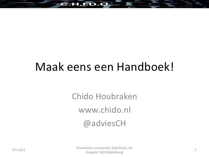 Maak eens een Handboek! Chido Houbraken www.chido.nl @adviesCH 9-5-2011 Presentatie evenement: Substitutie. De Hoogste Tij...