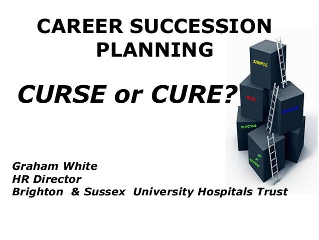 CAREER SUCCESSIONPLANNINGCURSE or CURE?Graham WhiteHR DirectorBrighton & Sussex University Hospitals Trust