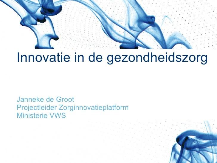 Innovatie in de gezondheidszorg Janneke de Groot Projectleider Zorginnovatieplatform Ministerie VWS